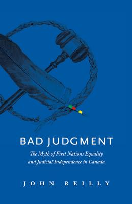 Bad Judgment: The Myths of First Nations Equality and Judicial Independence in Canada - Reilly, John