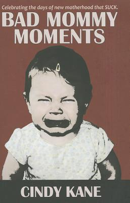 Bad Mommy Moments: Celebrating the Days of New Motherhood That Suck - Kane, Cindy