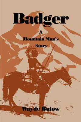 Badger: A Mountain Man's Story - Bulow, Wayde