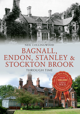 Bagnall, Endon, Stanley & Stockton Brook Through Time - Collingwood, Neil
