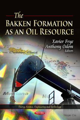 Bakken Formation as an Oil Resource - Frye, Xavier (Editor), and Odom, Anthony (Editor)