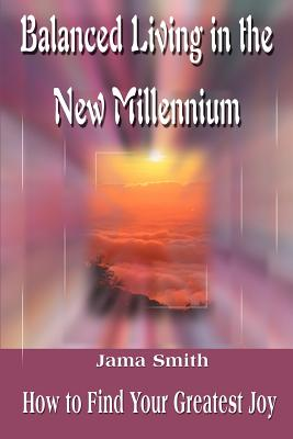 Balanced Living in the New Millennium: How to Find Your Greatest Joy - Smith, Jama