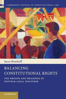 Balancing Constitutional Rights: The Origins and Meanings of Postwar Legal Discourse - Bomhoff, Jacco