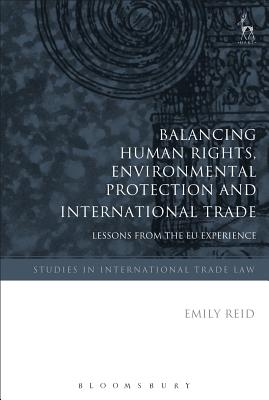 Balancing Human Rights, Environmental Protection and International Trade: Lessons from the EU Experience - Reid, Emily