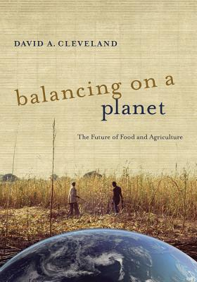 Balancing on a Planet: The Future of Food and Agriculture - Cleveland, David A