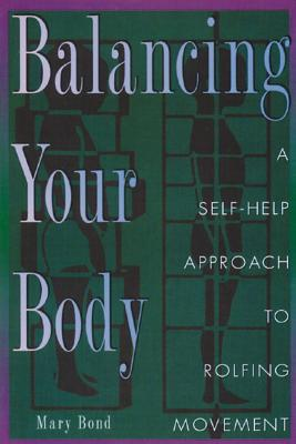 Balancing Your Body: A Self-Help Approach to Rolfing Movement - Bond, Mary