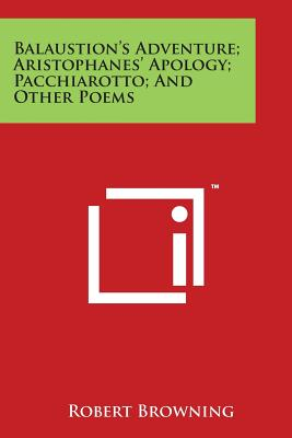 Balaustion's Adventure; Aristophanes' Apology; Pacchiarotto; And Other Poems - Browning, Robert