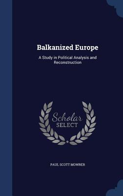 Balkanized Europe: A Study in Political Analysis and Reconstruction - Mowrer, Paul Scott