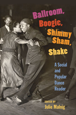 Ballroom, Boogie, Shimmy Sham, Shake: A Social and Popular Dance Reader - Malnig, Julie (Editor)
