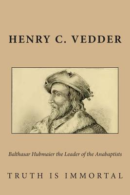 Balthasar Hubmaier the Leader of the Anabaptists - Vedder, Henry C