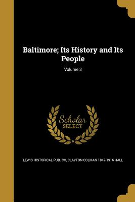 Baltimore; Its History and Its People; Volume 3 - Lewis Historical Pub Co (Creator), and Hall, Clayton Colman 1847-1916