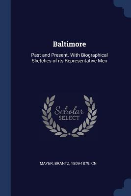 Baltimore: Past and Present. with Biographical Sketches of Its Representative Men - Mayer, Brantz 1809-1879 Cn (Creator)