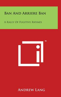 Ban and Arriere Ban: A Rally of Fugitive Rhymes - Lang, Andrew