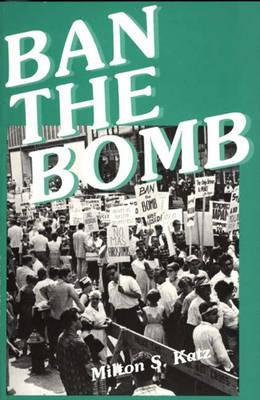Ban the Bomb: A History of Sane, the Committee for a Sane Nuclear Policy, 1957-1985 - Katz, Milton S