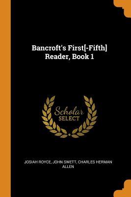 Bancroft's First[-Fifth] Reader, Book 1 - Royce, Josiah, and Swett, John, and Allen, Charles Herman