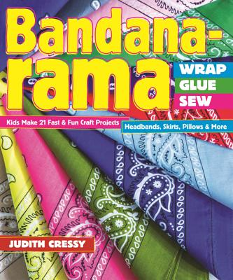 Bandana-rama - Wrap, Glue, Sew: Kids Make 21 Fast & Fun Craft Projects * Headbands, Skirts, Pillows & More - Cressy, Judith