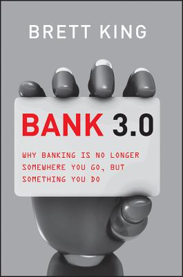 Bank 3.0: Why Banking Is No Longer Somewhere You Go, But Something You Do - King, Brett