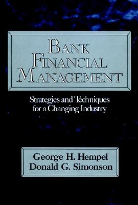 Bank Financial Management: Strategies and Techniques for a Changing Industry - Hempel, George H, and Simonson, Donald G