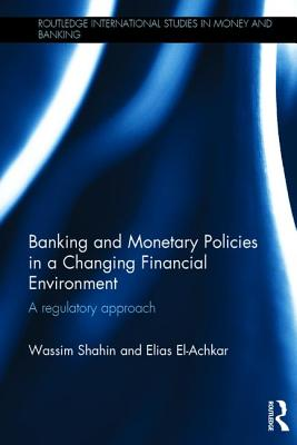 Banking and Monetary Policies in a Changing Financial Environment: A regulatory approach - Shahin, Wassim N., and El-Achkar, Elias