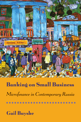 Banking on Small Business: Microfinance in Contemporary Russia - Buyske, Gail