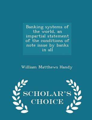 Banking Systems of the World, an Impartial Statement of the Conditions of Note Issue by Banks in All - Scholar's Choice Edition - Handy, William Matthews