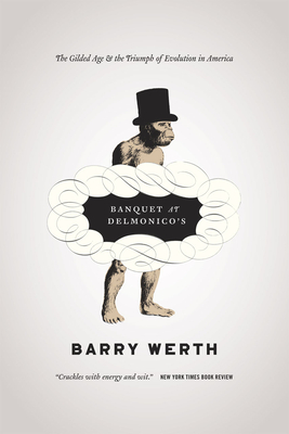 Banquet at Delmonico's: The Gilded Age and the Triumph of Evolution in America - Werth, Barry