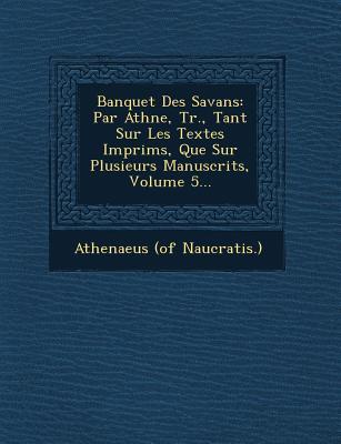 Banquet Des Savans: Par Ath N E, Tr., Tant Sur Les Textes Imprim S, Que Sur Plusieurs Manuscrits, Volume 5... - Naucratis ), Athenaeus (of