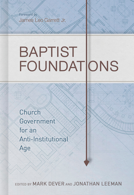 Baptist Foundations: Church Government for an Anti-Institutional Age - Dever, Mark (Editor), and Leeman, Jonathan (Editor), and Davis, Andrew M (Contributions by)