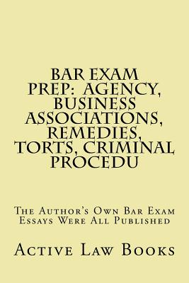Bar Exam Prep: Agency, Business Associations, Remedies, Torts, Criminal Procedu: The Author's Own Bar Exam Essays Were All Published - Books, Active Law