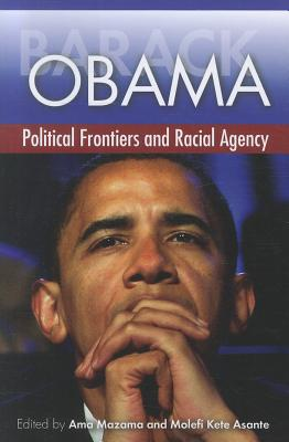 Barack Obama: Political Frontiers and Racial Agency - Mazama, Ama (Editor), and Asante, Molefi Kete (Editor)