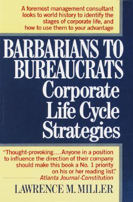 Barbarians to Bureaucrats: Corporate Life Cycle Strategies: Corporate Life Cycle Strategies - Miller, Lawrence M