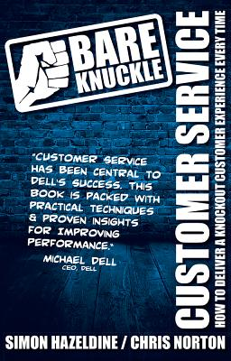 Bare Knuckle Customer Service: How to Deliver a Knockout Customer Experience Every Time - Hazeldine, Simon, and Norton, Chris