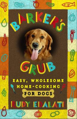Barker's Grub: Easy, Wholesome Home Cooking for Your Dog - Edalati, Rudy