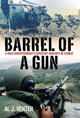 Barrel of a Gun: A War Correspondent's Misspent Moments in Combat - Venter, Al J
