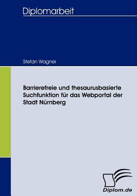Barrierefreie Und Thesaurusbasierte Suchfunktion Fur Das Webportal Der Stadt Nurnberg - Wagner, Stefan