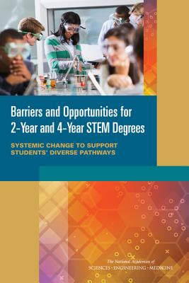 Barriers and Opportunities for 2-Year and 4-Year STEM Degrees: Systemic Change to Support Students' Diverse Pathways - Committee On Barriers And Opportunities In Completing 2-Year And 4-Year STEM Degrees, and Board on Science Education, and...