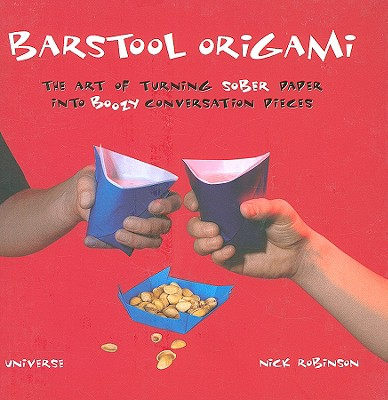 Barstool Origami: The Art of Turning Sober Paper Into Boozy Conversation Pieces - Robinson, Nick