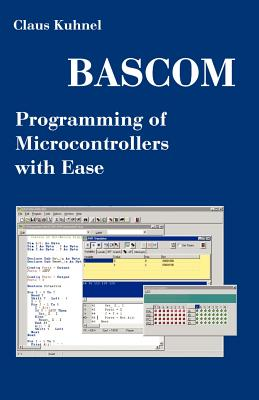 BASCOM Programming of Microcontrollers with Ease: An Introduction by Program Examples - Kuhnel, Claus
