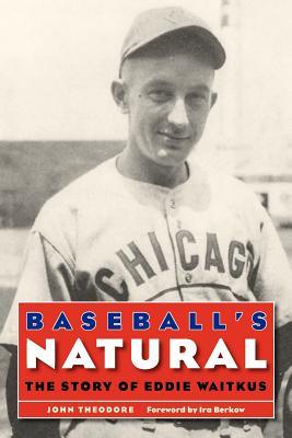 Baseball's Natural: The Story of Eddie Waitkus - Theodore, John, and Berkow, Ira (Foreword by)