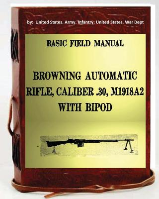 Basic Field Manual, Browning Automatic Rifle, Caliber .30, M1918a2, with Bipod - Infantry United States War Dept, Unite