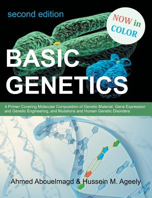 Basic Genetics: A Primer Covering Molecular Composition of Genetic Material, Gene Expression and Genetic Engineering, and Mutations an - Abouelmagd, Ahmed, and Ageely, Hussein M