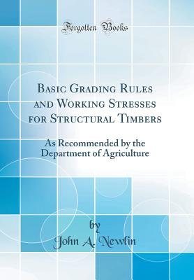 Basic Grading Rules and Working Stresses for Structural Timbers: As Recommended by the Department of Agriculture (Classic Reprint) - Newlin, John A