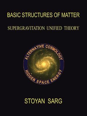 Basic Structures of Matter: Supergravitation Unified Theory - Sarg, Stoyan