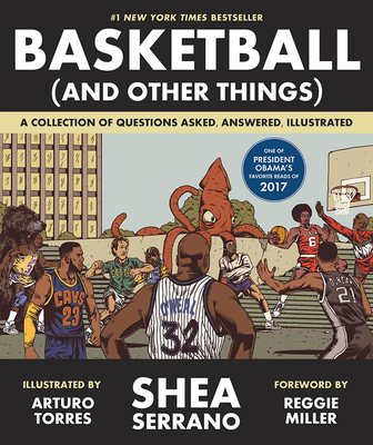 Basketball (and Other Things): A Collection of Questions Asked, Answered, Illustrated - Serrano, Shea, and Miller, Reggie (Foreword by)