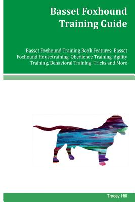 Basset Foxhound Training Guide Basset Foxhound Training Book Features: Basset Foxhound Housetraining, Obedience Training, Agility Training, Behavioral Training, Tricks and More - Hill, Tracey