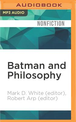 Batman and Philosophy: The Dark Knight of the Soul - White (Editor), Mark D, and Arp (Editor), Robert, and White, Mark D (Read by)