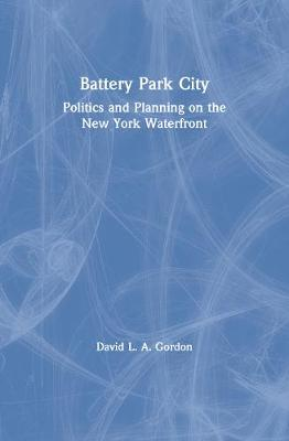 Battery Park City: Politics and Planning on the New York Waterfront - Gordon, David L A