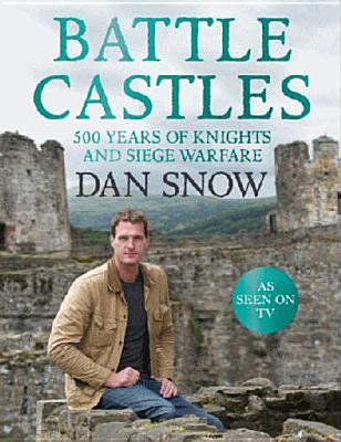 Battle Castles: 500 Years of Knights and Siege Warfare - Snow, Dan