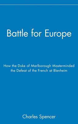 Battle for Europe: How the Duke of Marlborough Masterminded the Defeat of France at Blenheim - Spencer, Charles