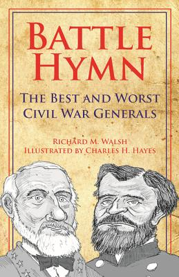 Battle Hymn: The Best and Worst Civil War Generals - Walsh, Richard